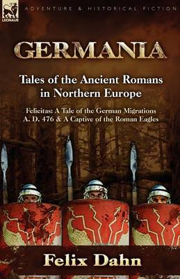 Germania: Tales of the Ancient Romans in Northern Europe-Felicitas: A Tale of the German Migrations A. D. 476 & a Captive of the (Paperback)