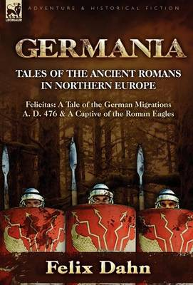 Germania: Tales of the Ancient Romans in Northern Europe-Felicitas: A Tale of the German Migrations A. D. 476 & a Captive of the (Hardback)