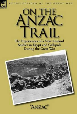 On the Anzac Trail: the Experiences of a New Zealand Soldier in Egypt and Gallipoli During the Great War (Hardback)