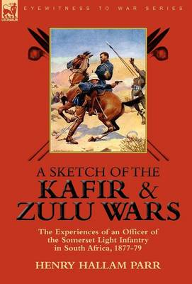 A Sketch of the Kafir and Zulu Wars: the Experiences of an Officer of the Somerset Light Infantry in South Africa, 1877-79 (Hardback)