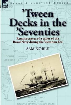 'Tween Decks in the 'Seventies: Reminiscences of a Sailor of the Royal Navy During the Victorian Era (Hardback)