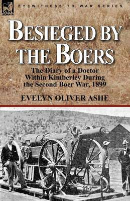 Besieged by the Boers: The Diary of a Doctor Within Kimberley During the Second Boer War, 1899 (Paperback)