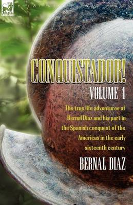 Conquistador! the True Life Adventures of Bernal Diaz and His Part in the Spanish Conquest of the Americas in the Early Sixteenth Century: Volume 1 (Paperback)