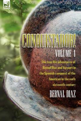 Conquistador! the True Life Adventures of Bernal Diaz and His Part in the Spanish Conquest of the Americas in the Early Sixteenth Century: Volume 1 (Hardback)