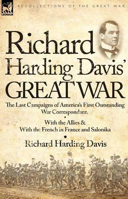 Richard Harding Davis' Great War: The Last Campaigns of America's First Outstanding War Correspondent-With the Allies & with the French in France and Salonika (Paperback)