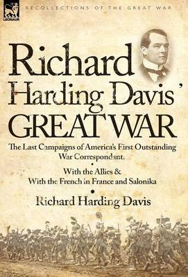 Richard Harding Davis' Great War: The Last Campaigns of America's First Outstanding War Correspondent-With the Allies & with the French in France and Salonika (Hardback)