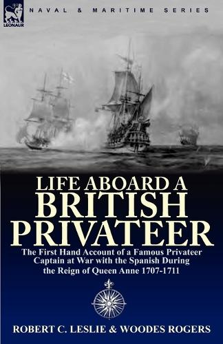 Life Aboard a British Privateer: The First Hand Account of a Famous Privateer Captain at War with the Spanish During the Reign of Queen Anne 1707-1711 (Paperback)
