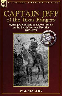 Captain Jeff of the Texas Rangers: Fighting Comanche & Kiowa Indians on the South Western Frontier 1863-1874 (Paperback)