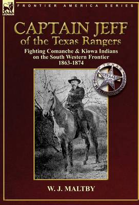 Captain Jeff of the Texas Rangers: Fighting Comanche & Kiowa Indians on the South Western Frontier 1863-1874 (Hardback)