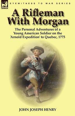 A Rifleman with Morgan: The Personal Adventures of a Young American Soldier on the 'Arnold Expedition' to Quebec, 1775 (Paperback)