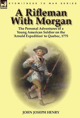 A Rifleman with Morgan: The Personal Adventures of a Young American Soldier on the 'Arnold Expedition' to Quebec, 1775 (Hardback)