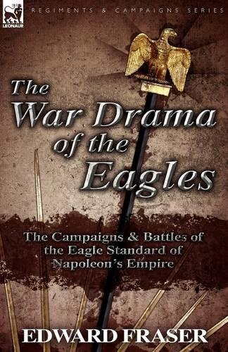 The War Drama of the Eagles: The Campaigns & Battles of the Eagle Standard of Napoleon's Empire (Paperback)