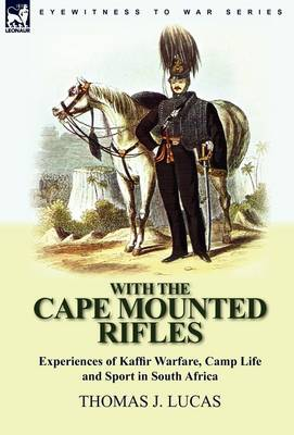 With the Cape Mounted Rifles-Experiences of Kaffir Warfare, Camp Life and Sport in South Africa (Hardback)