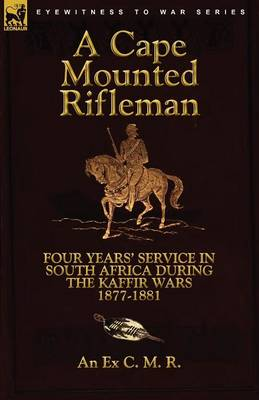 A Cape Mounted Rifleman: Four Years' Service in South Africa During the Kaffir Wars, 1877-1881 (Paperback)