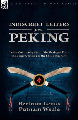 Indiscreet Letters from Peking: Letters Written by One of the Besieged from the Boxer Uprising to the Sack of the City (Paperback)