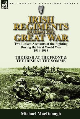 Irish Regiments During the Great War: Two Linked Accounts of the Fighting During the First World War 1914-1918-The Irish at the Front & the Irish at the Somme (Hardback)