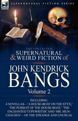 The Collected Supernatural and Weird Fiction of John Kendrick Bangs: Volume 2-Including 'a House-Boat on the Styx, ' and Three Other Novellas of the S (Paperback)