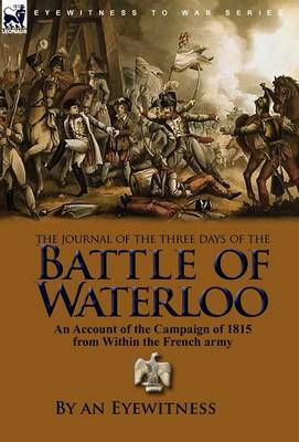 The Journal of the Three Days of the Battle of Waterloo: An Account of the Campaign of 1815 from Within the French Army (Hardback)