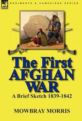 The First Afghan War: A Brief Sketch 1839-1842 (Hardback)