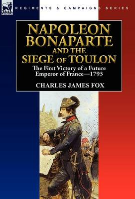 Napoleon Bonaparte and the Siege of Toulon: The First Victory of a Future Emperor of France, 1793 (Hardback)
