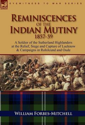 Reminiscences of the Indian Mutiny 1857-59: A Soldier of the Sutherland Highlanders at the Relief, Siege and Capture of Lucknow & Campaigns in Rohilcund and Oude (Hardback)