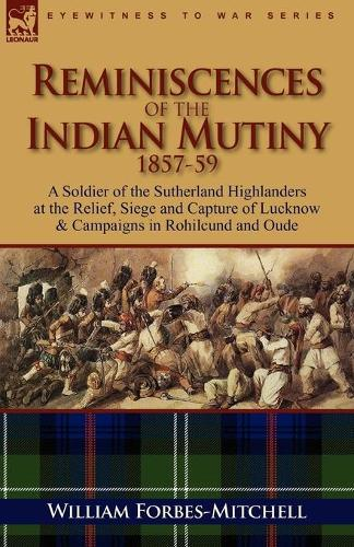Reminiscences of the Indian Mutiny 1857-59: A Soldier of the Sutherland Highlanders at the Relief, Siege and Capture of Lucknow & Campaigns in Rohilcu (Paperback)