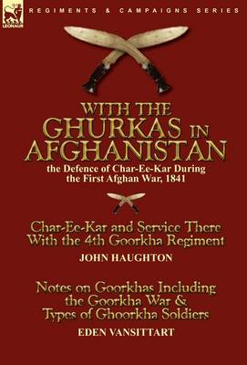 With the Ghurkas in Afghanistan: The Defence of Char-Ee-Kar During the First Afghan War, 1841---Char-Ee-Kar and Service There with the 4th Goorkha Regiment Andnotes on Goorkhas Including the Goorkha War & Types of Ghoorkha Soldiers (Hardback)
