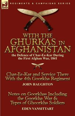 With the Ghurkas in Afghanistan: The Defence of Char-Ee-Kar During the First Afghan War, 1841---Char-Ee-Kar and Service There with the 4th Goorkha Regiment and Notes on Goorkhas Including the Goorkha War & Types of Ghoorkha Soldiers (Paperback)