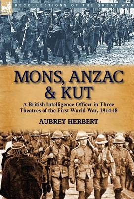 Mons, Anzac & Kut: A British Intelligence Officer in Three Theatres of the First World War, 1914-18 (Hardback)