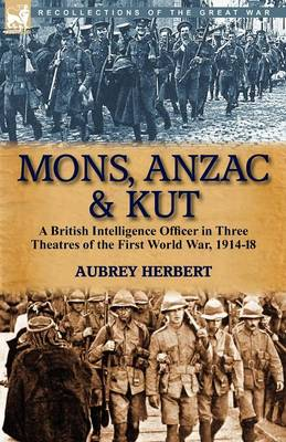 Mons, Anzac & Kut: A British Intelligence Officer in Three Theatres of the First World War, 1914-18 (Paperback)