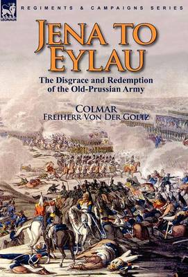 Jena to Eylau: the Disgrace and Redemption of the Old-Prussian Army (Hardback)