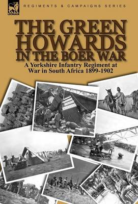 The Green Howards in the Boer War: A Yorkshire Infantry Regiment at War in South Africa 1899-1902 (Hardback)