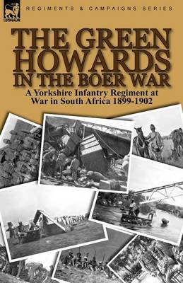 The Green Howards in the Boer War: A Yorkshire Infantry Regiment at War in South Africa 1899-1902 (Paperback)