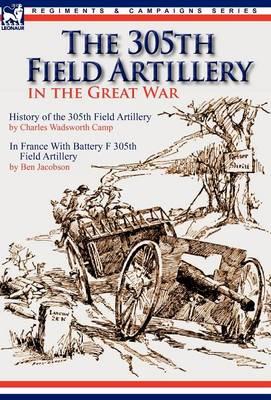 The 305th Field Artillery in the Great War: History of the 305th Field Artillery & in France with Battery F 305th Field Artillery (Hardback)