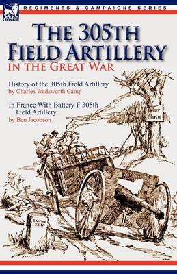 The 305th Field Artillery in the Great War: History of the 305th Field Artillery & in France with Battery F 305th Field Artillery (Paperback)