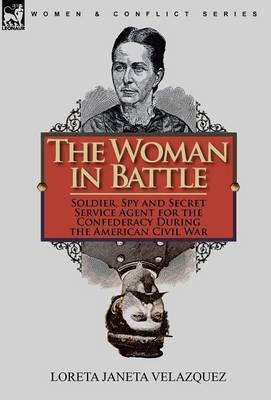 The Woman in Battle: Soldier, Spy and Secret Service Agent for the Confederacy During the American Civil War (Hardback)