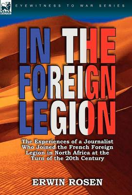 In the Foreign Legion: The Experiences of a Journalist Who Joined the French Foreign Legion in North Africa at the Turn of the 20th Century (Hardback)