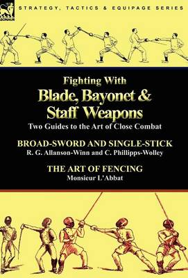 Fighting with Blade, Bayonet & Staff Weapons: Two Guides to the Art of Close Combat (Hardback)