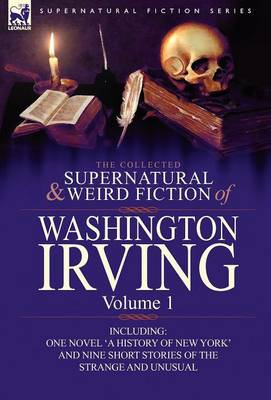 The Collected Supernatural and Weird Fiction of Washington Irving: Volume 1-Including One Novel 'a History of New York' and Nine Short Stories of the (Hardback)