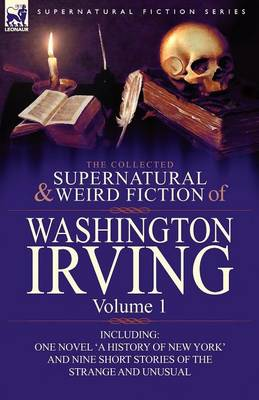 The Collected Supernatural and Weird Fiction of Washington Irving: Volume 1-Including One Novel 'a History of New York' and Nine Short Stories of the (Paperback)