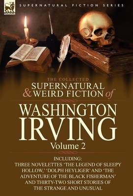 The Collected Supernatural and Weird Fiction of Washington Irving: Volume 2-Including Three Novelettes 'The Legend of Sleepy Hollow, ' 'Dolph Heyliger (Hardback)