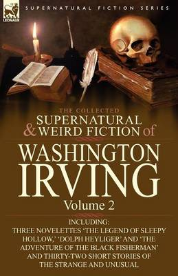 The Collected Supernatural and Weird Fiction of Washington Irving: Volume 2-Including Three Novelettes 'The Legend of Sleepy Hollow, ' 'Dolph Heyliger (Paperback)