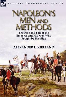 Napoleon's Men and Methods: The Rise and Fall of the Emperor and His Men Who Fought by His Side (Hardback)