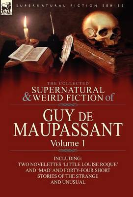 The Collected Supernatural and Weird Fiction of Guy de Maupassant: Volume 1-Including Two Novelettes 'Little Louise Roque' and 'Mad' and Forty-Four Sh (Hardback)