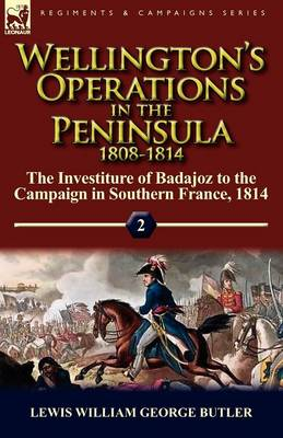 Wellington's Operations in the Peninsula 1808-1814: Volume 2-The Investiture of Badajoz to the Campaign in Southern France, 1814 (Paperback)