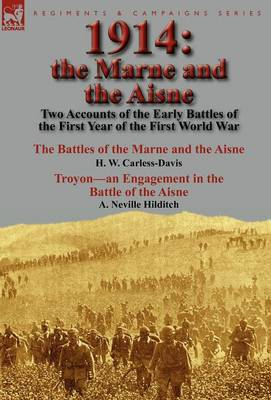 1914: The Marne and the Aisne-Two Accounts of the Early Battles of the First Year of the First World War: The Battles of the Marne and the Aisne by H. W. Carless-Davis & Troyon-An Engagement in the Battle of the Aisne by A. Neville Hilditch (Hardback)