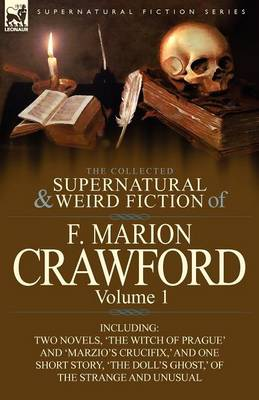 The Collected Supernatural and Weird Fiction of F. Marion Crawford: Volume 1-Including Two Novels, 'the Witch of Prague' and 'marzio's Crucifix, ' and (Paperback)