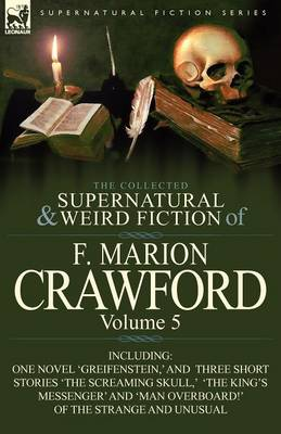 The Collected Supernatural and Weird Fiction of F. Marion Crawford: Volume 5-Including One Novel 'Greifenstein, ' and Three Short Stories 'The Screami (Paperback)