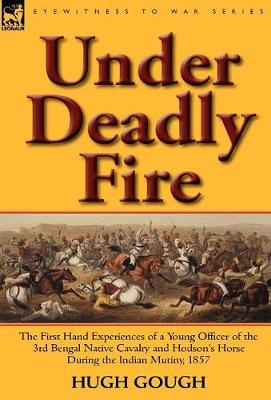 Under Deadly Fire: The First Hand Experiences of a Young Officer of the 3rd Bengal Native Cavalry and Hodson's Horse During the Indian Mu (Hardback)