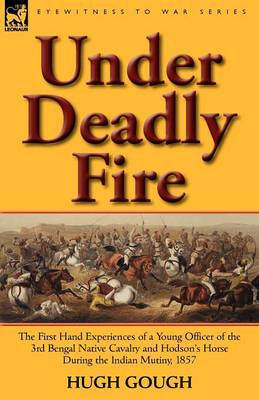 Under Deadly Fire: The First Hand Experiences of a Young Officer of the 3rd Bengal Native Cavalry and Hodson's Horse During the Indian Mu (Paperback)